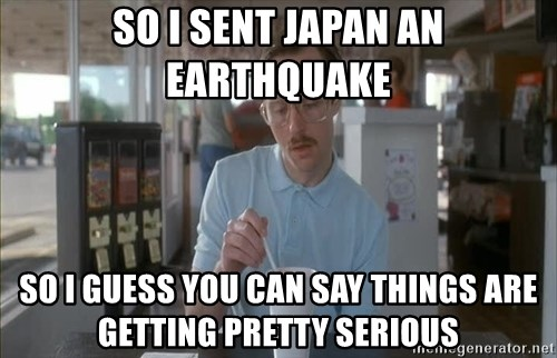 Serious Kip - So I sent Japan an earthquake so I guess you can say things are getting pretty serious