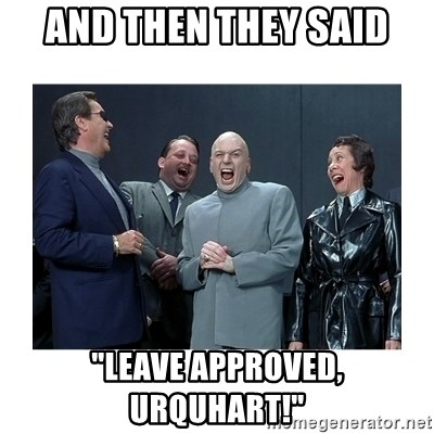 "Dr. Evil Laughing - and then they said ""leave approved, urquhart!"""