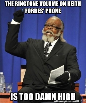 the rent is too damn highh - THE RINGTONE VOLUME ON KEITH FORBES' PHONE IS TOO DAMN HIGH