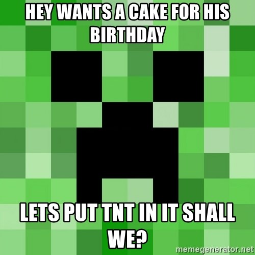 Minecraft Creeper Meme - hey wants a cake for his birthday lets put tnt in it shall we?