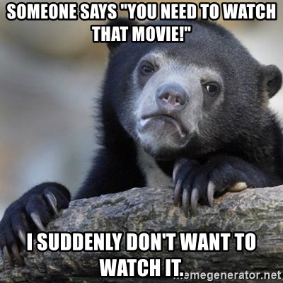 """Confession Bear - Someone says """"You need to watch that movie!"""" I suddenly don't want to watch it."""