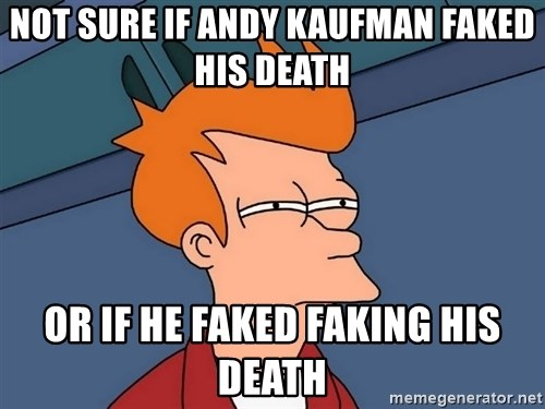 Futurama Fry - not sure if andy kaufman faked his death or if he faked faking his death