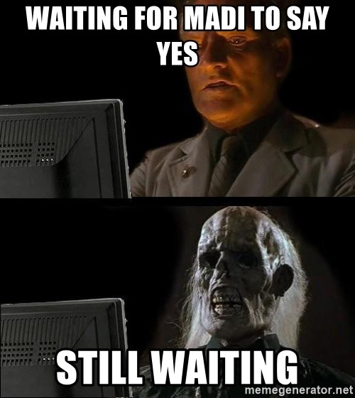 Waiting For - WAITING FOR MADI TO SAY YES STILL WAITING
