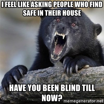 Insane Confession Bear - i feel like asking people who find safe in their house haVe you been blind till now?