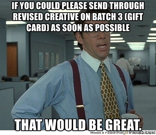 That would be great - If you could please send through revised creative on batch 3 (Gift card) as soon as possible that would be great.