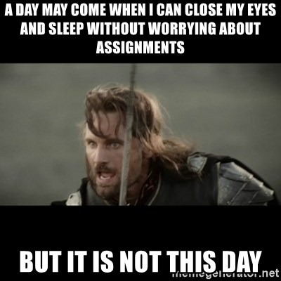 But it is not this Day ARAGORN - a day may come when i can close my eyes and sleep without worrying about assignments but it is not this day