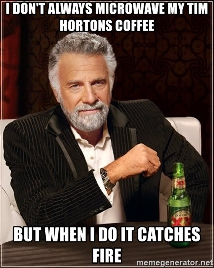 The Most Interesting Man In The World - I DON'T ALWAYS MICROWAVE MY TIM HORTONS COFFEE BUT WHEN I DO IT CATCHES FIRE