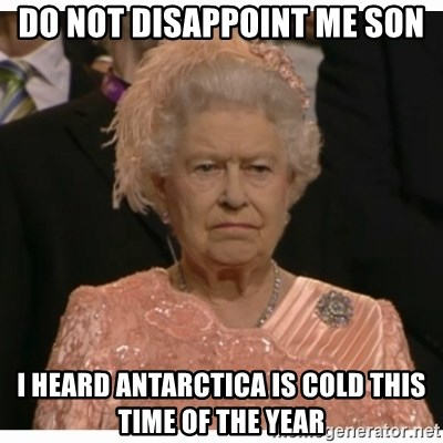 Unimpressed Queen - do not disappoint me son i heard antarctica is cold this time of the year