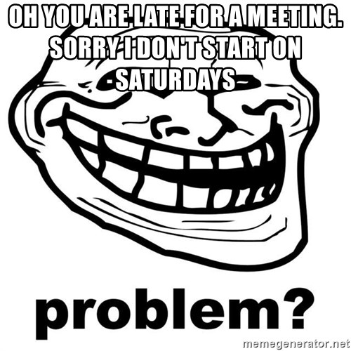 Trollface Problem - oh you are late for a meeting.                                         sorry i don't start on saturdays