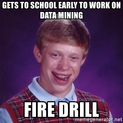 Bad Luck Brian - gets to school early to work on data mining fire drill