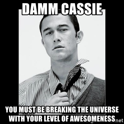 Hey Girl (Joseph Gordon-Levitt) - Damm Cassie You must be breaking the universe with your level of awesomeness
