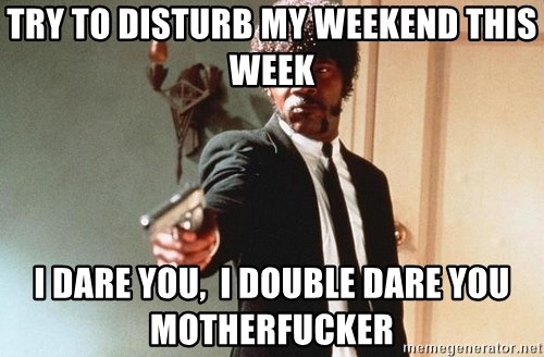 I double dare you - TRY TO DISTURB MY WEEKEND THIS WEEK I DARE YOU,  I DOUBLE DARE YOU MOTHERFUCKER