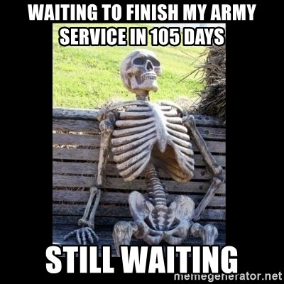 Still Waiting - waiting to finish my army service in 105 days  still waiting