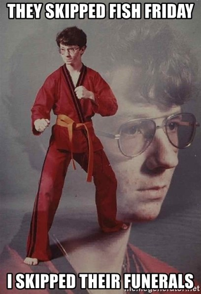 PTSD Karate Kyle - They skipped Fish Friday I skipped their funerals