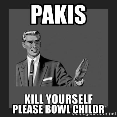 kill yourself guy - pakis please bowl childr