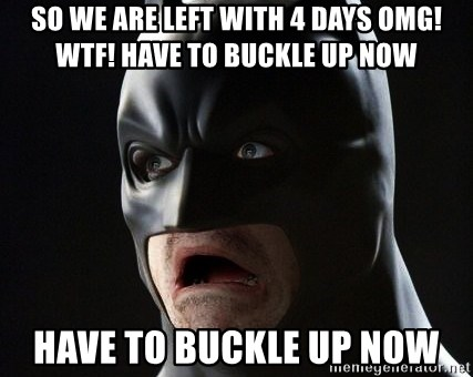 Shocked Batman - so we are left with 4 days OMG! WTF! Have to buckle up now Have to buckle up now