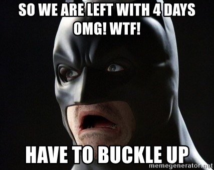 Shocked Batman - so we are left with 4 days OMG! WTF! Have to BUCKLE up