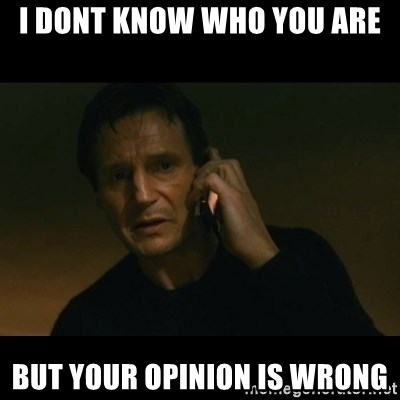 liam neeson taken - I dont know who you are But your opinion is wrong
