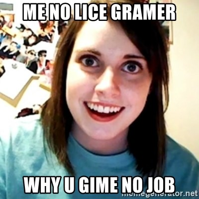 Overly Obsessed Girlfriend - me no lice gramer why u gime no job
