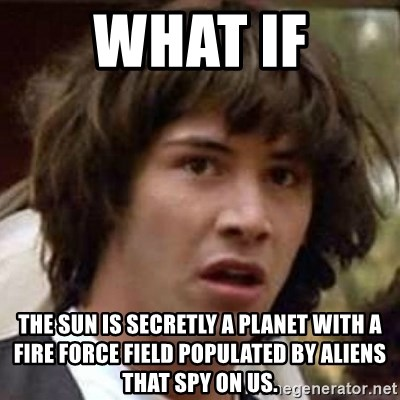 Conspiracy Keanu - What if THE SUn is secretly a planet with a fire force field populated by aliens that spy on us.