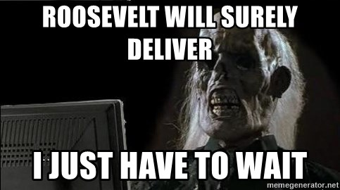 OP will surely deliver skeleton - Roosevelt Will Surely Deliver I just have to wait