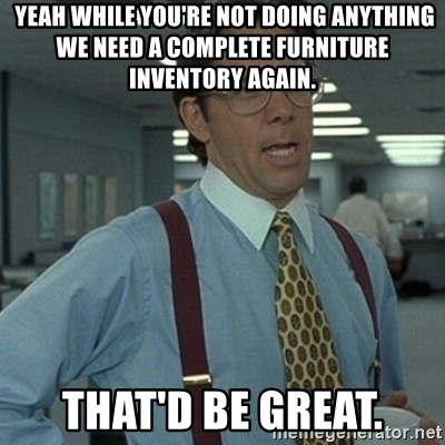 Office Space Boss -  YeaH while you're not doing anything we need a complete furniture inventory again.  that'd be great.