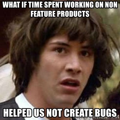 Conspiracy Keanu - WHAT IF TIME SPENT WORKING ON NON FEATURE PRODUCTS HELPED US NOT CREATE BUGS