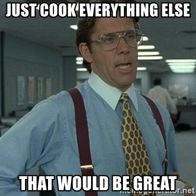 Office Space Boss - Just cook everything else that would be great