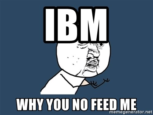 Y U No - Ibm Why you no feed me