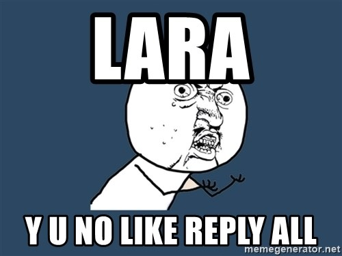 Y U No - lara y u no like reply all