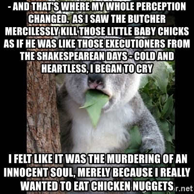 Koala can't believe it - - and that's where my whole perception changed.  As I saw the butcher mercilessly kill those little baby chicks as if he was like those executioners from the Shakespearean days - cold and heartless, I began to cry  I felt like it was the murdering of an innocent soul, merely because I really wanted to eat chicken nuggets