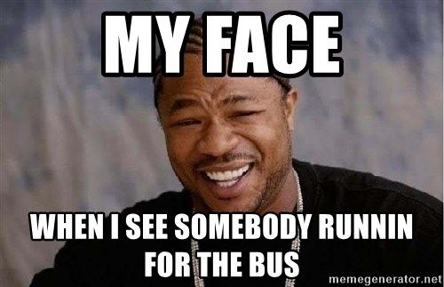 Yo Dawg - My face When I See Somebody Runnin For The Bus