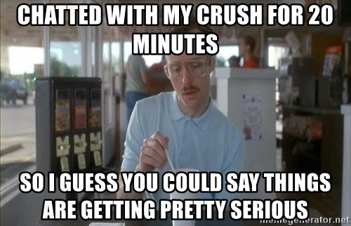 so i guess you could say things are getting pretty serious - chatted with my crush for 20 minutes so i guess you could say things are getting pretty serious