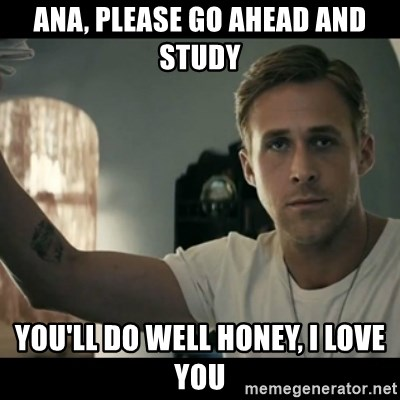 ryan gosling hey girl - Ana, please go ahead and study You'll do well honey, I love you
