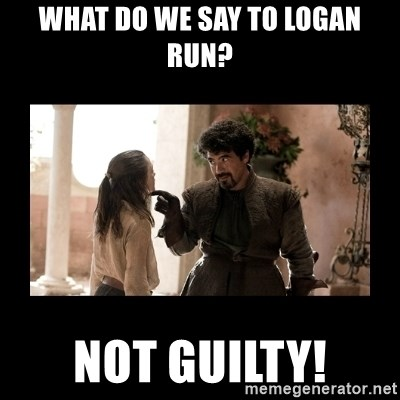 Not Today Syrio Forel - What do we say to Logan Run? NOT GUILTY!