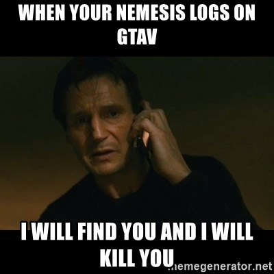 liam neeson taken - WHEN YOUR NEMESIS LOGS ON GTAV I WILL FIND YOU AND I WILL KILL YOU