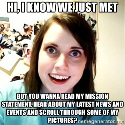 Overly Attached Girlfriend 2 - Hi, I know we just met but you wanna read my mission statement, hear about my latest news and events and scroll through some of my pictures?