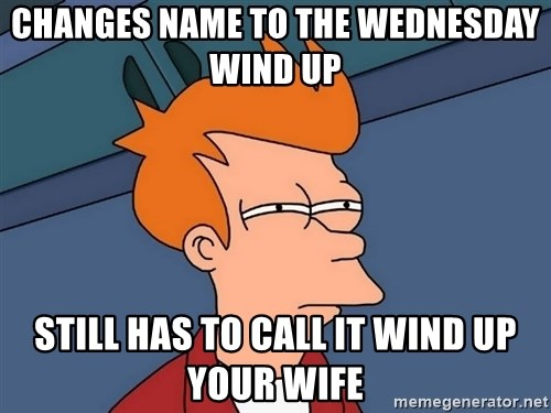 Futurama Fry - Changes name to the wednesday wind up still has to call it wind up your wife