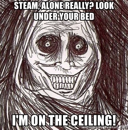 Never alone ghost - steam, alone really? look under your bed I'm on the ceiling!