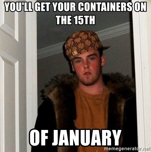 Scumbag Steve - You'll get your containers on the 15th of january