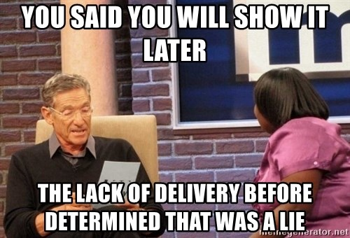 Maury Lie Detector - You said you will show it later The lack of delivery before determined that was a lie