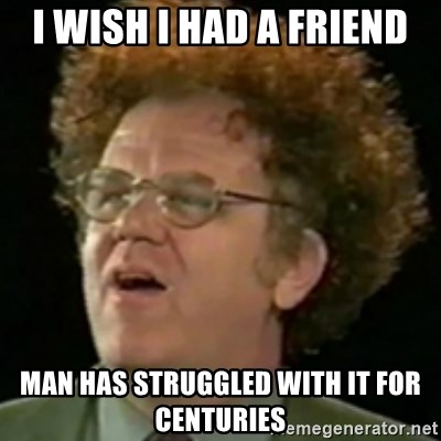 Steve Brule - I wish I had a friend Man has struggled with it for centuries
