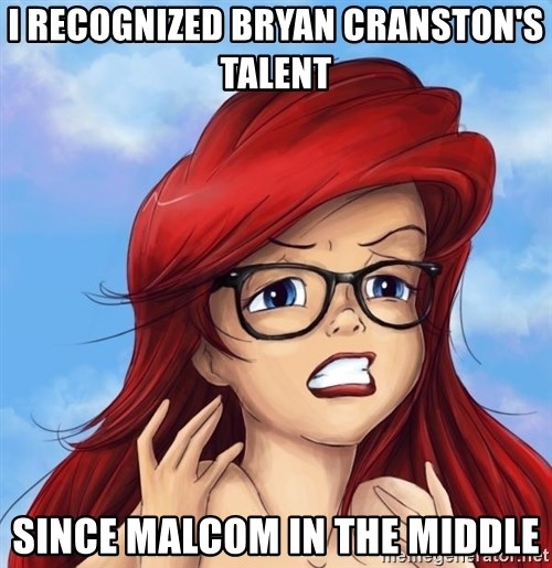 Hipster Ariel - I recognized bryan cranston's talent since malcom in the middle