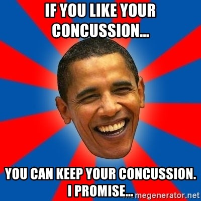 Obama - If you like your concussion... you can keep your concussion. I promise...