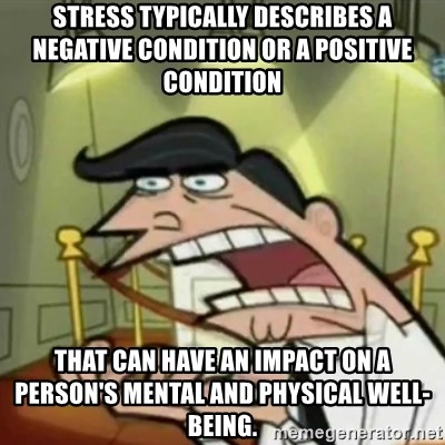 If i had one - Stress typically describes a negative condition or a positive condition  that can have an impact on a person's mental and physical well-being.