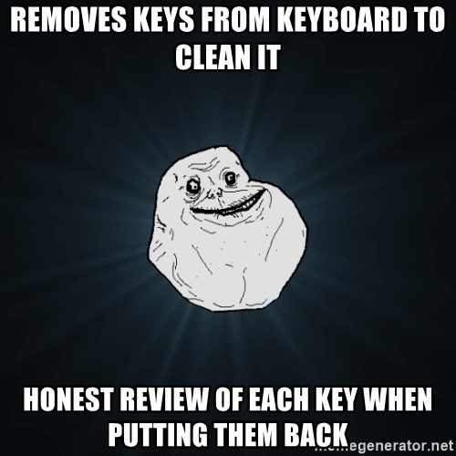 Forever Alone - Removes keys from keyboard to clean it Honest review of each key when putting them back
