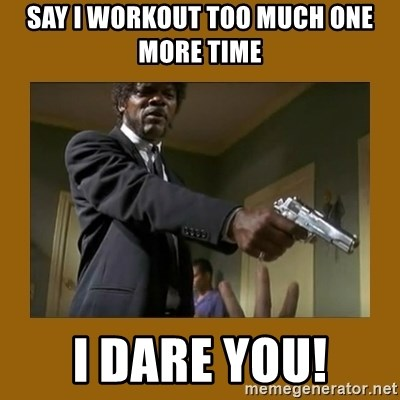 say what one more time - Say I workout too much one more time I dare you!