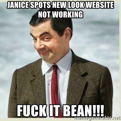 MR bean - Janice spots new look website not working Fuck it bean!!!