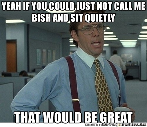 Yeah If You Could Just - yeah if you could just not call me Bish and sit quietly that would be great