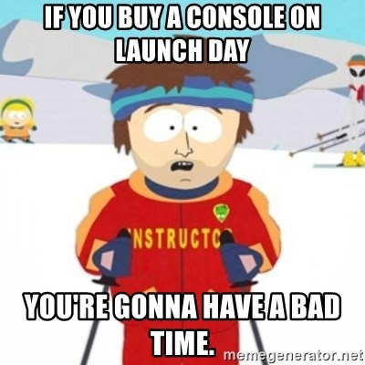 Bad time ski instructor 1 - If you buy a console on launch day You're gonna have a bad time.